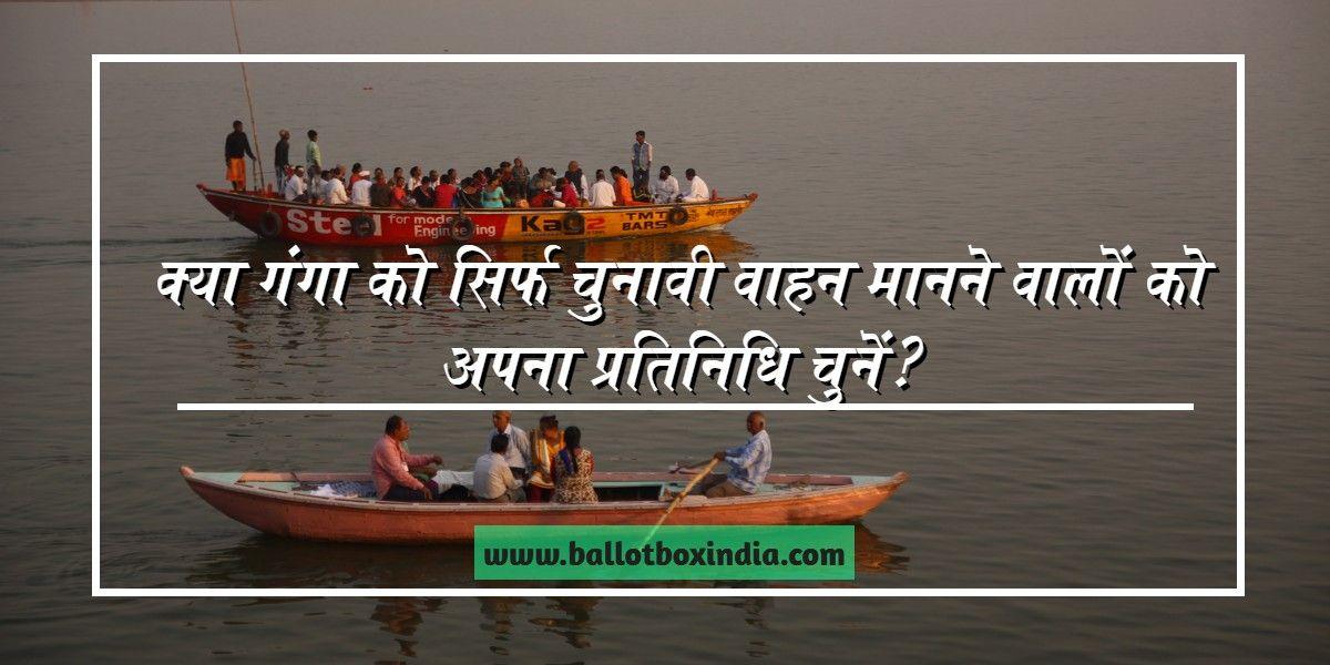क्या गंगा को सिर्फ चुनावी वाहन मानने वालों को अपना प्रतिनिधि चुनें?-